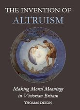 The Invention of AltruismMaking Moral Meanings in Victorian Britain