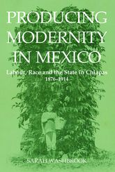 Producing Modernity in MexicoLabour, Race, and the State in Chiapas, 1876-1914