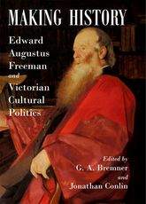 Making HistoryEdward Augustus Freeman and Victorian Cultural Politics